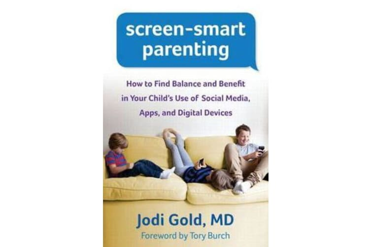 Screen-Smart Parenting - How to Find Balance and Benefit in Your Child's Use of Social Media, Apps, and Digital Devices