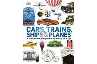 Cars, Trains, Ships and Planes - A Visual Encyclopedia to Every Vehicle