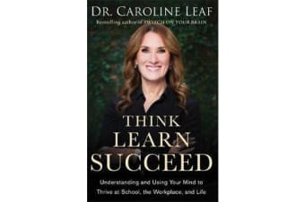 Think, Learn, Succeed - Understanding and Using Your Mind to Thrive at School, the Workplace, and Life
