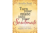 Turn Your Mate into Your Soulmate - A Practical Guide to Happily Ever After