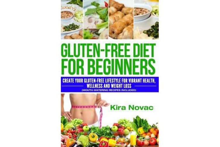Gluten-Free Diet for Beginners - Create Your Gluten-Free Lifestyle for  Vibrant Health, Wellness and Weight Loss (Mouth-Watering Recipes Included)