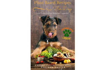 Plant Based Recipes for Dogs - A Nutritional Lifestyle Guide: Feed Your Dog for Health & Longevity