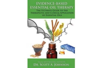 Evidence-Based Essential Oil Therapy - The Ultimate Guide to the Therapeutic and Clinical Application of Essential Oils