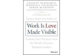 Work is Love Made Visible - A Collection of Essays About the Power of Finding Your Purpose From the World's Greatest Thought Leaders