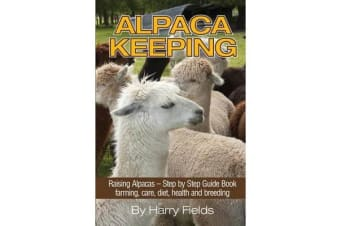 Alpaca Keeping - Raising Alpacas - Step by Step Guide Book... Farming, Care, Diet, Health and Breeding