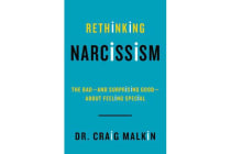 Rethinking Narcissism - The Bad-And Surprising Good-About Feeling Special