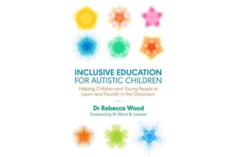 Inclusive Education for Autistic Children - Helping Children and Young People to Learn and Flourish in the Classroom