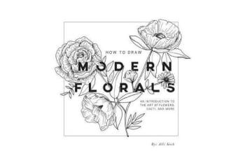How to Draw Modern Florals - An Introduction to the Art of Flowers, Cacti, and More