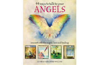 44 Ways to Talk to Your Angels - Connect with the Angels' Love and Healing