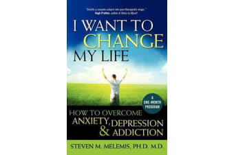 I Want to Change My Life - How to Overcome Anxiety, Depression and Addiction