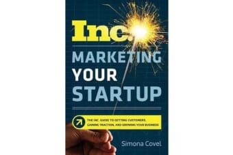 Marketing Your Startup - The Inc. Guide To Getting Customers, Gaining Traction, And Growing Your Business