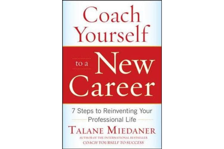 Coach Yourself to a New Career - 7 Steps to Reinventing Your Professional Life
