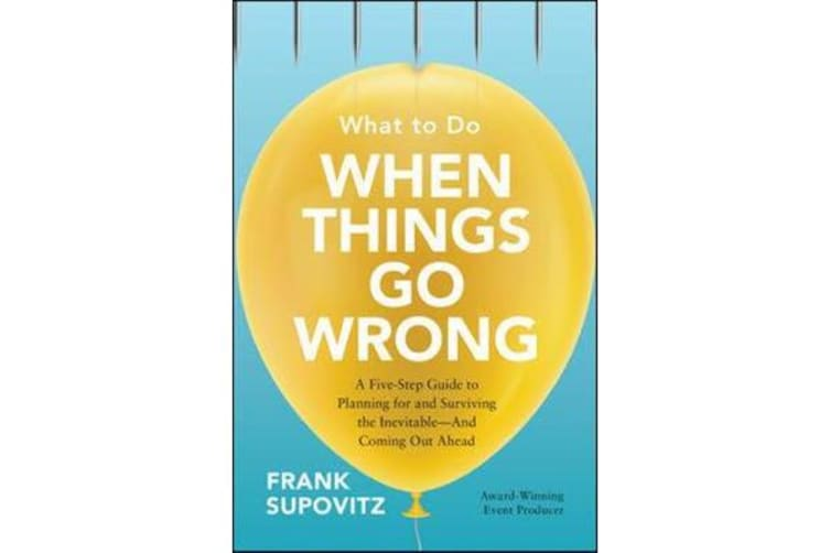 What to Do When Things Go Wrong - A Five-Step Guide to Planning for and Surviving the Inevitable-And Coming Out Ahead