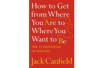 How to Get from Where You Are to Where You Want to Be - The 25 Principles of Success