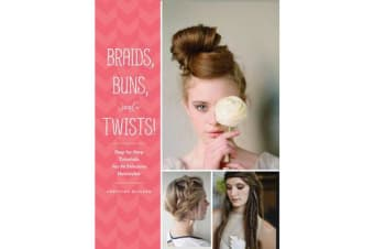 Braids, Buns, and Twists! - Step-by-step Tutorials for 80 Fabulous Hairstyles
