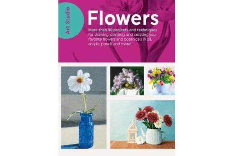 Art Studio: Flowers - More than 50 projects and techniques for drawing, painting, and creating your favorite flowers and botanicals in oil, acrylic, pencil, and more!