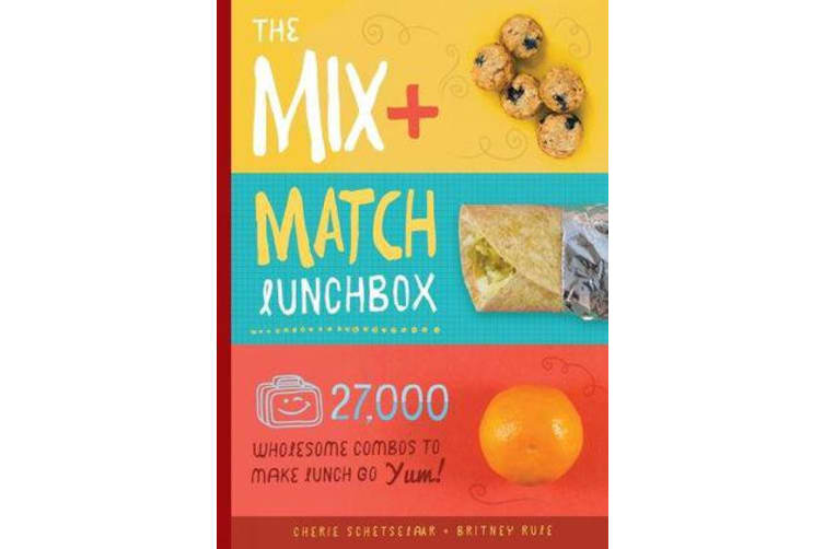 The Mix-and-Match Lunchbox - Over 27,000 Wholesome Combos to Make Lunch Go YUM!
