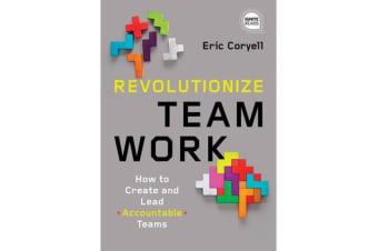 Revolutionize Teamwork - How to Create and Lead Accountable Teams