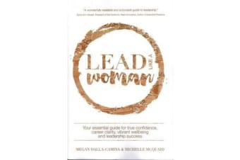 Lead Like A Woman - Your Essential guide for true confidence, career clarity, vibrant wellbeing and leadership success
