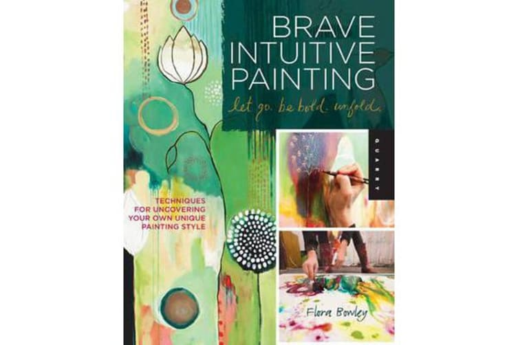 Brave Intuitive Painting-Let Go, be Bold, Unfold! - Techniques for Uncovering Your Own Unique Painting Style