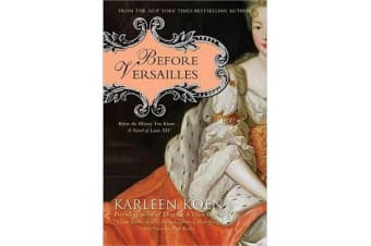 Before Versailles - Before the History You Know... a Novel of Louis XIV