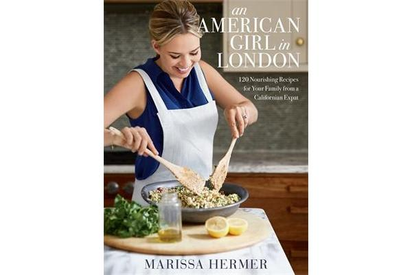 An American Girl in London - 120 Nourishing Recipes for Your Family from a Californian Expat
