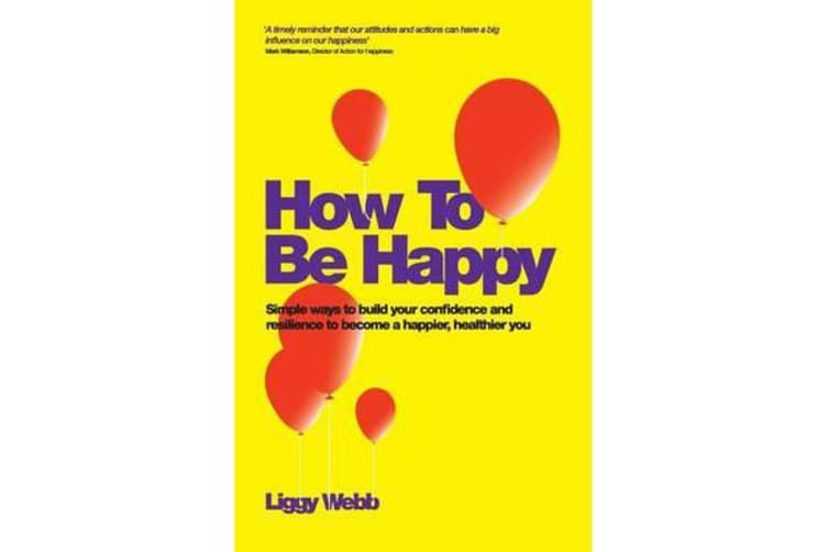 How To Be Happy - How Developing Your Confidence, Resilience, Appreciation and Communication Can Lead to a Happier, Healthier You