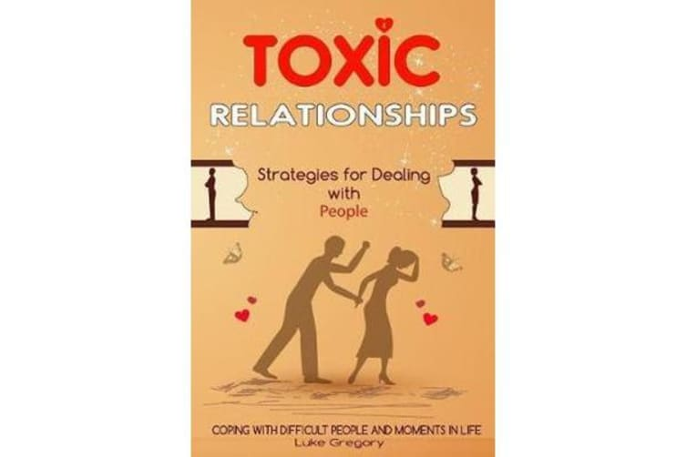 Toxic Relationships - Strategies for Dealing with People That Are Difficult and How to Deal with Toxic Personalities and People in Life