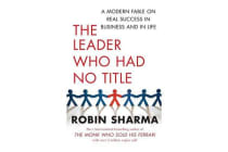 The Leader Who Had No Title - A Modern Fable on Real Success in Business and in Life