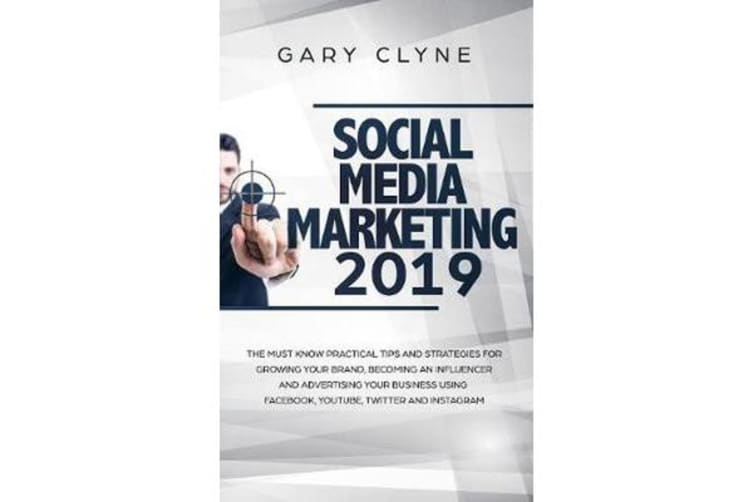 Social Media Marketing 2019 - The Must Know Practical Tips and Strategies for Growing your Brand, Becoming an Influencer and Advertising your Business Using Facebook, Youtube, Twitter and Instagram
