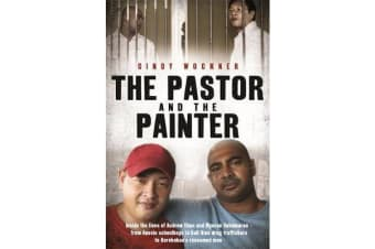 The Pastor and the Painter - Inside the lives of Andrew Chan and Myuran Sukumaran - from Aussie schoolboys to Bali 9 drug traffickers to Kerobokan's redeemed men