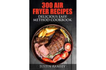 300 Air Fryer Recipes - Delicious Easy Method Cookbook