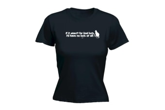 123T Funny Tee - If It Wasnt For Bad Luck Id Have No At All - (Large Black Womens T Shirt)