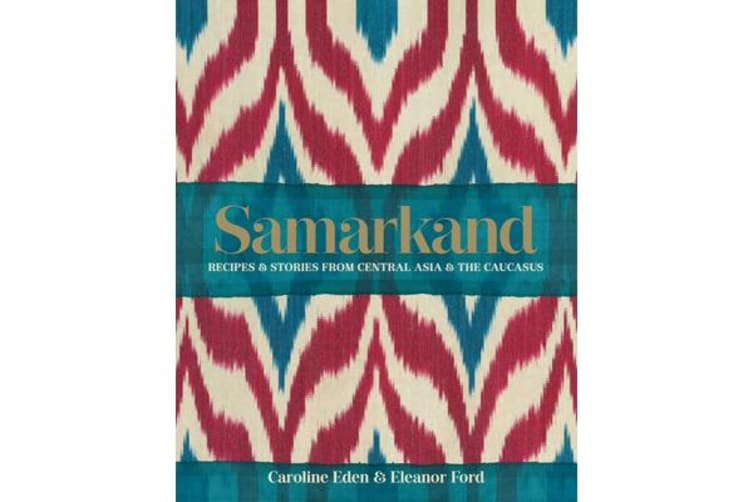 Samarkand - Recipes and Stories From Central Asia and the Caucasus