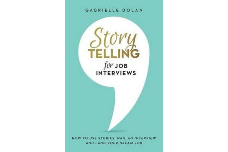 Storytelling for Job Interviews - How to Use Stories, Nail an Interview and Land Your Dream Job