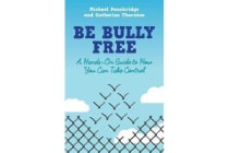 Be Bully Free - A Hands-On Guide to How You Can Take Control