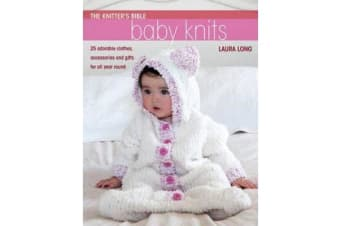 Knitter's Bible: Baby Knits - 25 Adorable Clothes, Accessories and Gifts for All Year Round