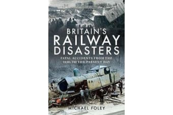 Britain's Railway Disasters - Fatal Accidents From the 1830s to the Present Day