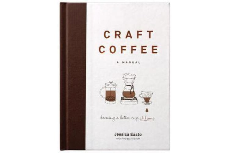 Craft Coffee: A Manual - Brewing a Better Cup at Home