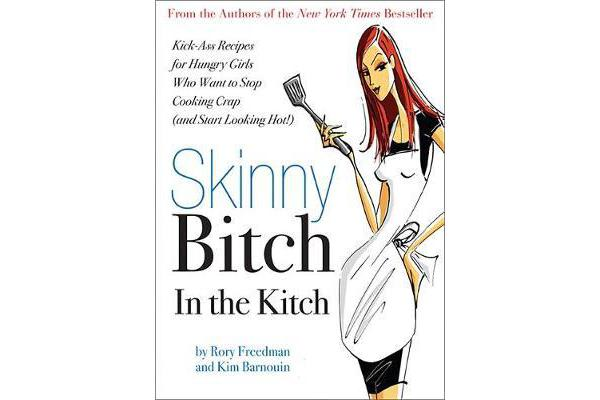 Skinny Bitch in the Kitch - Kick-Ass Solutions for Hungry Girls Who Want to Stop Cooking Crap (and Start Looking Hot!)