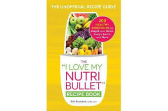 The I Love My NutriBullet Recipe Book - 200 Healthy Smoothies for Weight Loss, Detox, Energy Boosts, and More