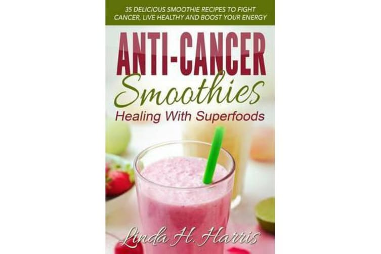 Anti-Cancer Smoothies - Healing with Superfoods: 35 Delicious Smoothie Recipes to Fight Cancer, Live Healthy and Boost Your Energy