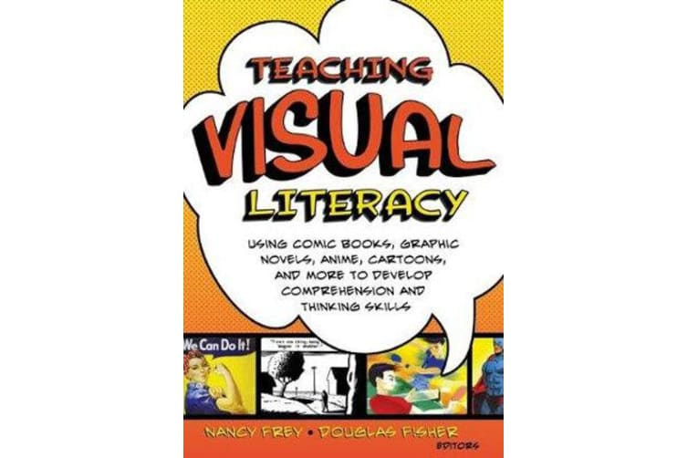 Teaching Visual Literacy - Using Comic Books, Graphic Novels, Anime, Cartoons, and More to Develop Comprehension and Thinking Skills