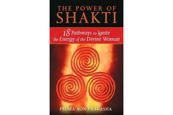 The Power of Shakti - 18 Pathways to Ignite the Energy of the Divine Woman