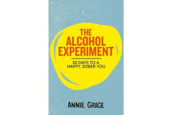 The Alcohol Experiment - How to Take Control of Your Drinking and Enjoy Being Sober for Good