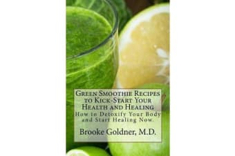 Green Smoothie Recipes to Kick-Start Your Health and Healing - Based on the Best-Selling Book Goodbye Lupus
