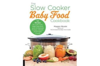 The Slow Cooker Baby Food Cookbook - 125 Recipes for Low-Fuss, High-Nutrition, and All-Natural Purees, Cereals, and Finger Foods