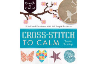 Cross Stitch to Calm - Stitch and De-Stress with 40 Simple Patterns
