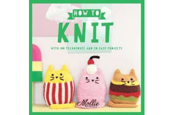 How to Knit - With 100 techniques and 20 easy projects