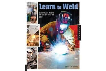 Learn to Weld - Beginning Mig Welding and Metal Fabrication Basics - Includes Techniques You Can Use for Home and Automotive Repair, Metal Fabrication Projects, Sculpture, and More